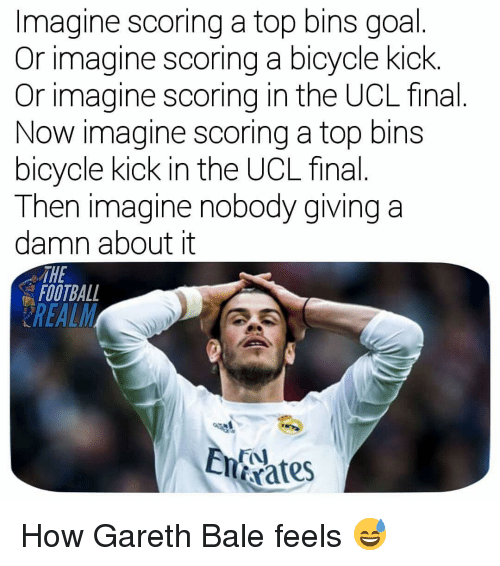 Football, Gareth Bale, and Memes: Imagine scoring a top bins goal  Or imagine scoring a bicycle kick.  Or imagine scoring in the UCL final  Now imagine scoring a top bins  bicycle kick in the UCL final  Then imagine nobody giving a  damn about it  THE  FOOTBALL  rates How Gareth Bale feels 😅