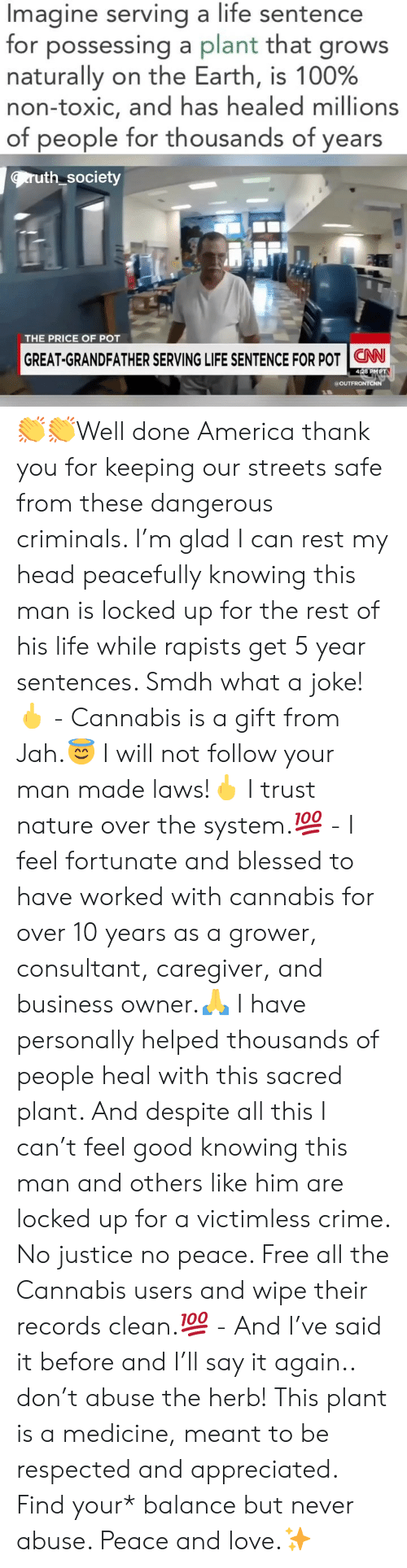 America, Anaconda, and Blessed: Imagine serving a life sentence  for possessing a plant that grows  naturally on the Earth, is 100%  non-toxic, and has healed millions  of people for thousands of years  ruth society  THE PRICE OF POT  GREAT-GRANDFATHER SERVING LIFE SENTENCE FOR POT | CNN-  428 PMPT  a OUT 👏👏Well done America thank you for keeping our streets safe from these dangerous criminals. I'm glad I can rest my head peacefully knowing this man is locked up for the rest of his life while rapists get 5 year sentences. Smdh what a joke!🖕 - Cannabis is a gift from Jah.😇 I will not follow your man made laws!🖕 I trust nature over the system.💯 - I feel fortunate and blessed to have worked with cannabis for over 10 years as a grower, consultant, caregiver, and business owner.🙏 I have personally helped thousands of people heal with this sacred plant. And despite all this I can't feel good knowing this man and others like him are locked up for a victimless crime. No justice no peace. Free all the Cannabis users and wipe their records clean.💯 - And I've said it before and I'll say it again.. don't abuse the herb! This plant is a medicine, meant to be respected and appreciated. Find your* balance but never abuse. Peace and love.✨
