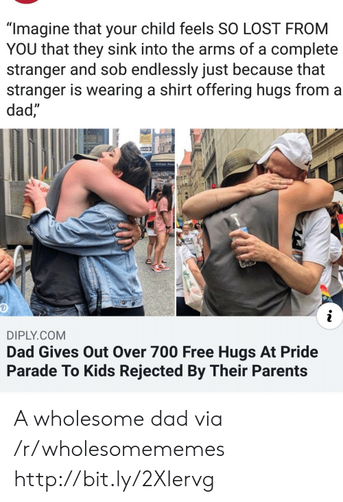 """Dad, Parents, and Lost: """"Imagine that your child feels SO LOST FROM  YOU that they sink into the arms of a complete  stranger and sob endlessly just because that  stranger is wearing a shirt offering hugs from a  dad,  Willam Penn  RDE  i  DIPLY.COM  Dad Gives Out Over 700 Free Hugs At Pride  Parade To Kids Rejected By Their Parents A wholesome dad via /r/wholesomememes http://bit.ly/2XIervg"""