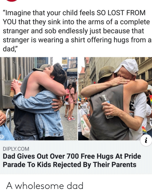 "endlessly: ""Imagine that your child feels SO LOST FROM  YOU that they sink into the arms of a complete  stranger and sob endlessly just because that  stranger is wearing a shirt offering hugs from a  dad,  Willam Penn  RDE  i  DIPLY.COM  Dad Gives Out Over 700 Free Hugs At Pride  Parade To Kids Rejected By Their Parents A wholesome dad"