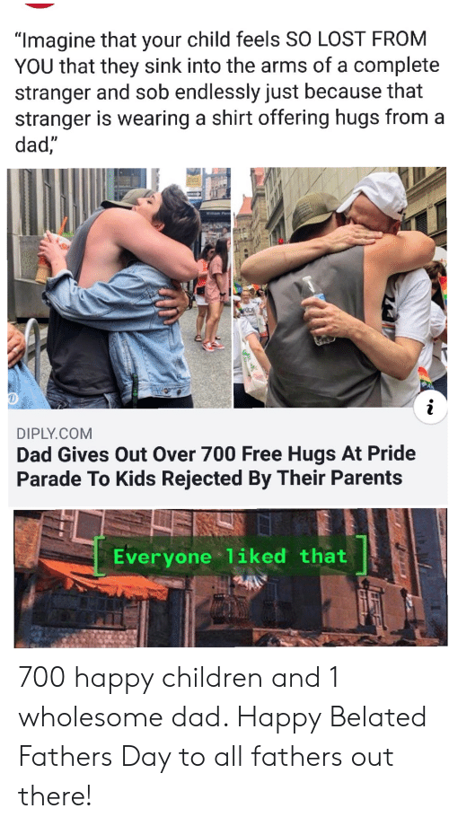 """Children, Dad, and Parents: """"Imagine that your child feels SO LOST FROM  YOU that they sink into the arms of a complete  stranger and sob endlessly just because that  stranger is wearing a shirt offering hugs from a  dad,""""  Willam Penn  RDE  DIPLY.COM  Dad Gives Out Over 700 Free Hugs At Pride  Parade To Kids Rejected By Their Parents  Everyone 1iked that 700 happy children and 1 wholesome dad. Happy Belated Fathers Day to all fathers out there!"""