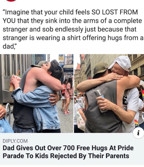 """Dad, Parents, and Lost: """"Imagine that your child feels SO LOST FROM  YOU that they sink into the arms of a complete  stranger and sob endlessly just because that  stranger is wearing a shirt offering hugs from a  dad  DIPLY.COM  Dad Gives Out Over 700 Free Hugs At Pride  Parade To Kids Rejected By Their Parents"""