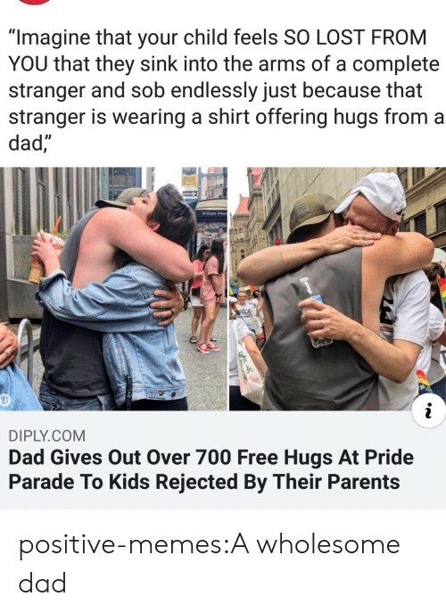 "Dad, Memes, and Parents: ""Imagine that your child feels SO LOST FROM  YOU that they sink into the arms of a complete  stranger and sob endlessly just because that  stranger is wearing a shirt offering hugs from a  dad,  Willam Penn  RDE  i  DIPLY.COM  Dad Gives Out Over 700 Free Hugs At Pride  Parade To Kids Rejected By Their Parents positive-memes:A wholesome dad"