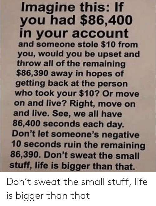 Life, Live, and Stuff: Imagine this: If  you had $86,400  in your account  and someone stole $10 from  you, would you be upset and  throw all of the remaining  $86,390 away in hopes of  getting back at the person  who took your $10? Or move  on and live? Right, move on  and live. See, we all have  86,400 seconds each day.  Don't let someone's negative  10 seconds ruin the remaining  86,390. Don't sweat the small  stuff, life is bigger than that. Don't sweat the small stuff, life is bigger than that
