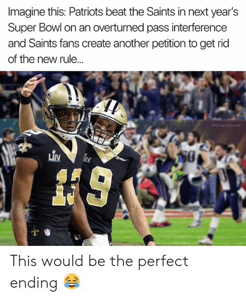 Nfl, Patriotic, and New Orleans Saints: Imagine this: Patriots beat the Saints in next year's  Super Bowl on an overturned pass interference  and Saints fans create another petition to get rid  of the new rule..  GhettoGronk This would be the perfect ending 😂