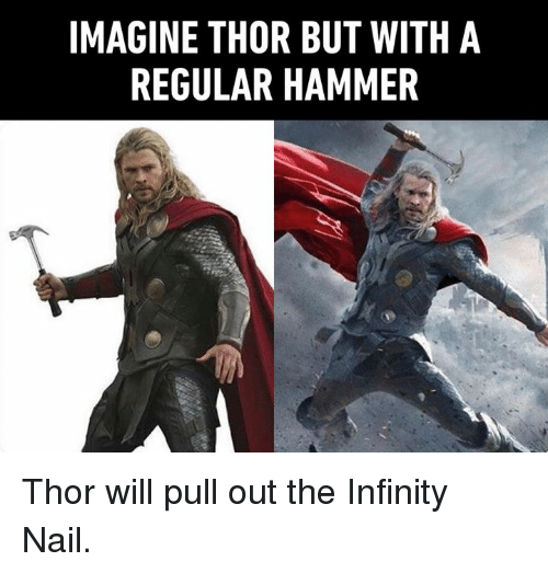 Dank, Infinity, and Thor: IMAGINE THOR BUT WITH A  REGULAR HAMMER Thor will pull out the Infinity Nail.