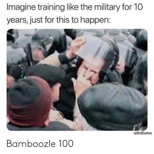 Military, Com, and 10 Years: Imagine training like the military for 10  years, just for this to happen:  evilmilk.com Bamboozle 100