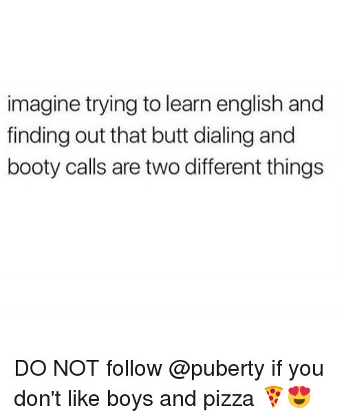 Booty, Butt, and Memes: imagine trying to learn english and  finding out that butt dialing and  booty calls are two different things DO NOT follow @puberty if you don't like boys and pizza 🍕😍