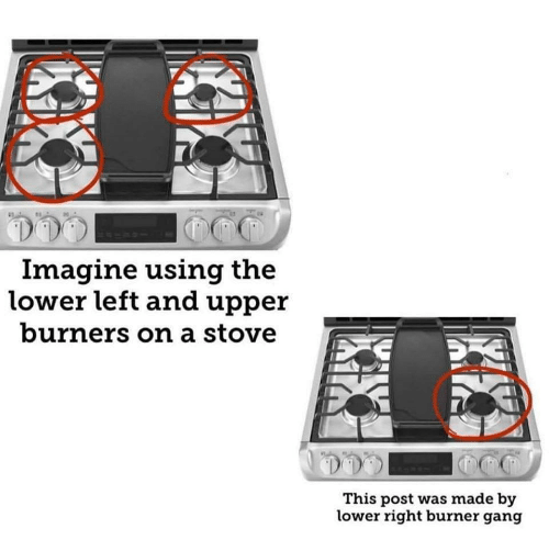 burner: Imagine using the  lower left and upper  burners on a stove  This post was made by  lower right burner gang