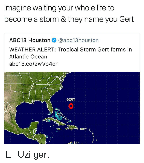 Life, Abc13, and Ocean: Imagine waiting your whole life to  become a storm & they name you Gert  ABC13 Houstonabc13houston  WEATHER ALERT: Tropical Storm Gert forms in  Atlantic Ocean  abc13.co/2wVo4cn  GERT Lil Uzi gert