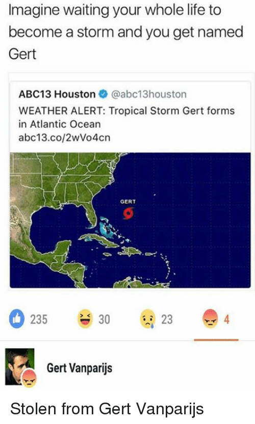 Life, Abc13, and Houston: Imagine waiting your whole life to  become a storm and you get named  Gert  ABC13 Houston @abc13houston  WEATHER ALERT: Tropical Storm Gert forms  in Atlantic Ocean  abc13.co/2wVo4crn  GERT  0235 930 23  4  Gert Vanparijs Stolen from Gert Vanparijs