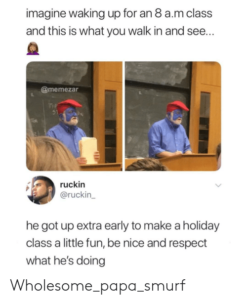 Respect, Wholesome, and Smurf: imagine waking up for an 8 a.m class  and this is what you walk in and see  @memezar  ruckin  @ruckin  he got up extra early to make a holiday  class a little fun, be nice and respect  what he's doing Wholesome_papa_smurf