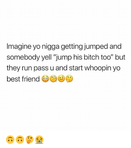"""Best Friend, Bitch, and Memes: Imagine yo nigga getting jumped and  somebody yell """"jump his bitch too"""" but  they run pass u and start whoopin yo  best friend 🙃🙃🤔😭"""