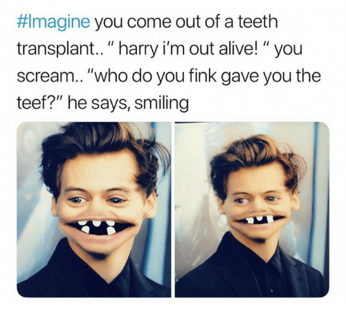 """Alive, Scream, and Teeth: Imagine you come out of a teeth  transplant.. """"harry i'm out alive! """"you  scream..""""who do you fink gave you the  teef?"""" he says, smiling"""