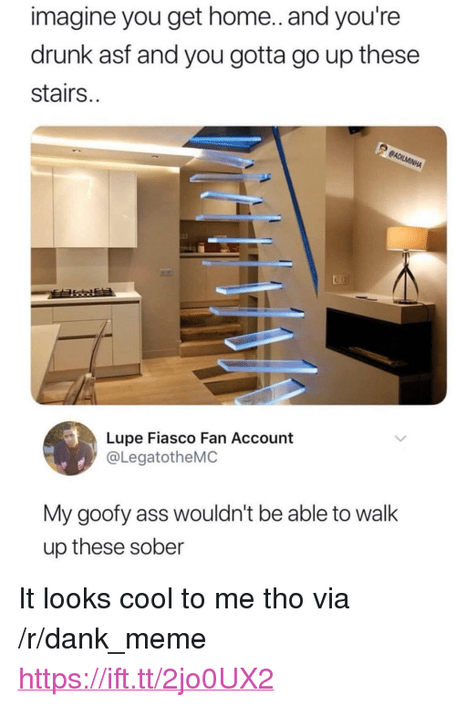 "Looks Cool: imagine you get home.. and you're  drunk asf and you gotta go up these  stairs..  Lupe Fiasco Fan Account  @LegatotheMC  My goofy ass wouldn't be able to walk  up these sober <p>It looks cool to me tho via /r/dank_meme <a href=""https://ift.tt/2jo0UX2"">https://ift.tt/2jo0UX2</a></p>"