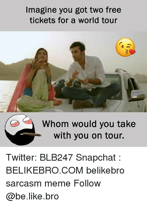 Be Like, Meme, and Memes: Imagine you got two free  tickets for a world tour  Whom would you take  with you on tour. Twitter: BLB247 Snapchat : BELIKEBRO.COM belikebro sarcasm meme Follow @be.like.bro