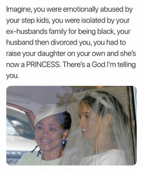 Family, God, and Black: Imagine, you were emotionally abused by  your step kids, you were isolated by your  ex-husbands family for being black, your  husband then divorced you, you had to  raise your daughter on your own and she's  now a PRINCESS. There's a God I'm telling  you.