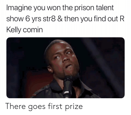 R. Kelly, Prison, and Dank Memes: Imagine you won the prison talent  show 6 yrs str8 & then you find out R  Kelly comin There goes first prize