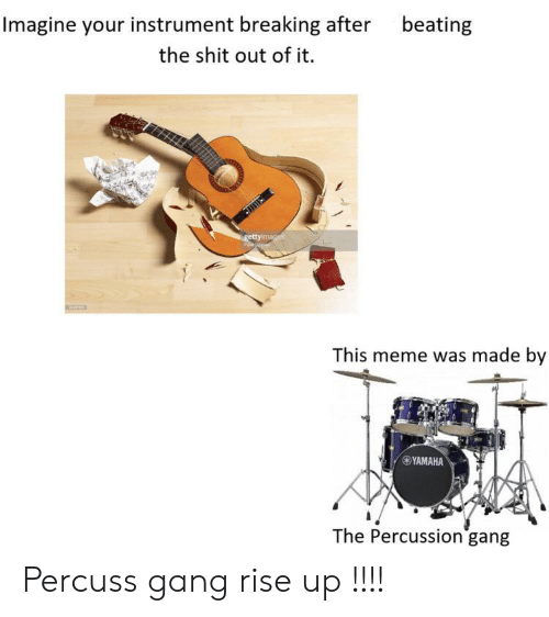Meme, Shit, and Gang: Imagine your instrument breaking after  beating  the shit out of it.  gettyimages  This meme was made by  YAMAHA  The Percussion gang Percuss gang rise up !!!!