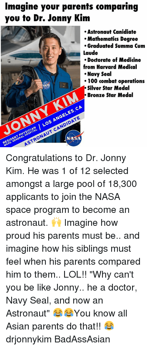 "Anaconda, Asian, and Be Like: Imagine your parents comparing  you to Dr. Jonny Kim  Astronaut Canidiate  Mathematics Degree  Graduated Summa Cum  Laude  Doctorate of Medicine  from Harvard Medical  Navy Seal  100 combat operations  Silver Star Medal  Bronze Star Medal  CA  ES  Los CANDIDATE  MASS. ASTRONAUT ASA  GENERAL Congratulations to Dr. Jonny Kim. He was 1 of 12 selected amongst a large pool of 18,300 applicants to join the NASA space program to become an astronaut. 🙌 Imagine how proud his parents must be.. and imagine how his siblings must feel when his parents compared him to them.. LOL!! ""Why can't you be like Jonny.. he a doctor, Navy Seal, and now an Astronaut"" 😂😂You know all Asian parents do that!! 😂 drjonnykim BadAssAsian"