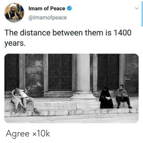 years: Imam of Peace  @Imamofpeace  The distance between them is 1400  years. Agree ×10k