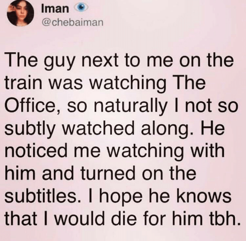 Tbh, The Office, and Office: Iman  @chebaiman  The guy next to me on the  train was watching The  Office, so naturally I not so  subtly watched along. He  noticed me watching with  him and turned on the  subtitles. I hope he knows  that I would die for him tbh