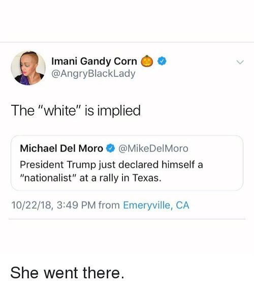 """Michael, Texas, and Trump: Imani Gandy Corn  @AngryBlackLady  The """"white"""" is implied  Michael Del Moro@MikeDelMoro  President Trump just declared himself a  """"nationalist"""" at a rally in Texas.  10/22/18, 3:49 PM from Emeryville, CA She went there."""