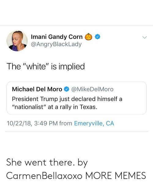 "Dank, Memes, and Target: Imani Gandy Corn  @AngryBlackLady  The ""white"" is implied  Michael Del Moro@MikeDelMoro  President Trump just declared himself a  ""nationalist"" at a rally in Texas.  10/22/18, 3:49 PM from Emeryville, CA She went there. by CarmenBellaxoxo MORE MEMES"