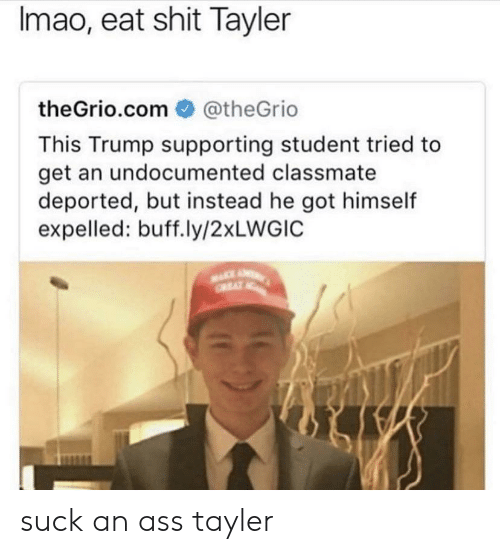 Ass, Shit, and Trump: Imao, eat shit Tayler  theGrio.com @theGrio  This Trump supporting student tried to  get an undocumented classmate  deported, but instead he got himself  expelled: buff.ly/2xLWGIC suck an ass tayler