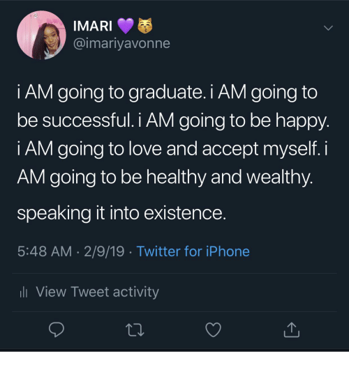 Iphone, Love, and Twitter: @imariyavonne  i AM going to graduate. i AM going to  be successful. I AM going to be happy  i AM going to love and accept myself. i  AM going to be healthy and wealthy  speaking it into existence  5:48 AM 2/9/19 . Twitter for iPhone  View Tweet activity