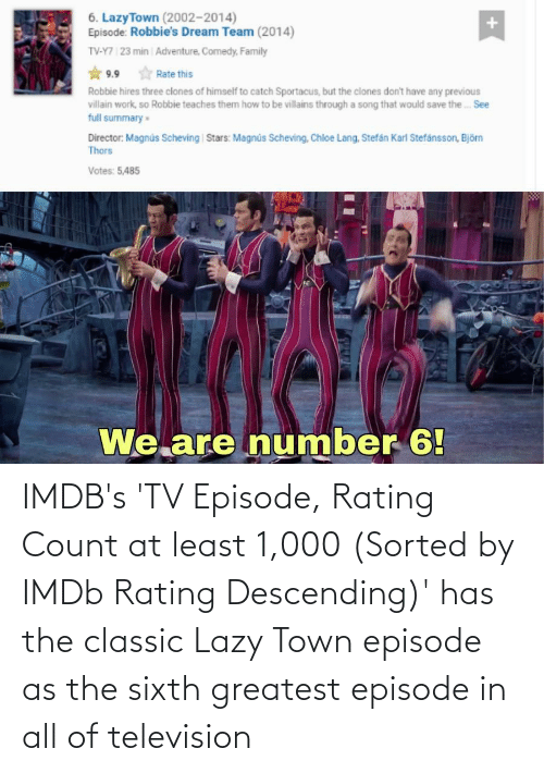 Television: IMDB's 'TV Episode, Rating Count at least 1,000 (Sorted by IMDb Rating Descending)' has the classic Lazy Town episode as the sixth greatest episode in all of television