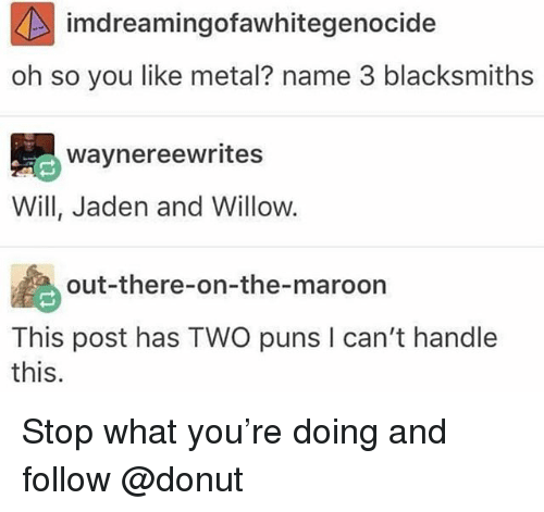 Puns, Jaden, and Metal: imdreamingofawhitegenocide  oh so you like metal? name 3 blacksmiths  waynereewrites  Will, Jaden and Willow.  out-there-on-the-maroon  This post has TWO puns I can't handlee  this. Stop what you're doing and follow @donut