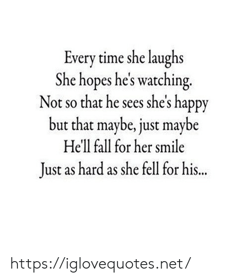 Fall, Happy, and Smile: ime she laughs  Every t  She hopes he's watching.  Not so that he sees she's happy  but that maybe, just maybe  Hell fall for her smile  Just as hard as she fell for his https://iglovequotes.net/