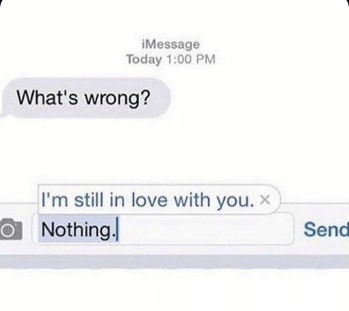 Love, Today, and You: iMessage  Today 1:00 PM  What's wrong?  I'm still in love with you. x  Nothing  Send