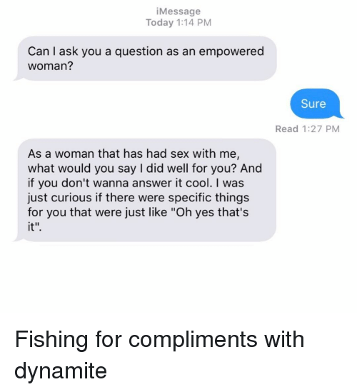 """Relationships, Sex, and Texting: iMessage  Today 1:14 PM  Can I ask you a question as an empowered  woman?  Sure  Read 1:27 PM  As a woman that has had sex with me,  what would you say I did well for you? And  if you don't wanna answer it cool. I was  just curious if there were specific things  for you that were just like """"Oh yes that's  it"""" Fishing for compliments with dynamite"""