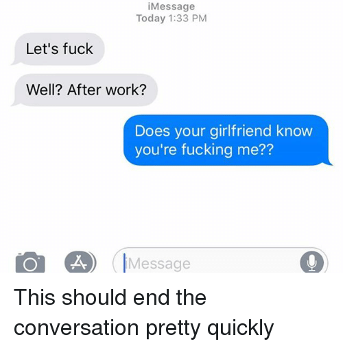 Fucking, Relationships, and Texting: iMessage  Today 1:33 PM  Let's fuck  Well? After work?  Does your girlfriend know  you're fucking me??  Message This should end the conversation pretty quickly