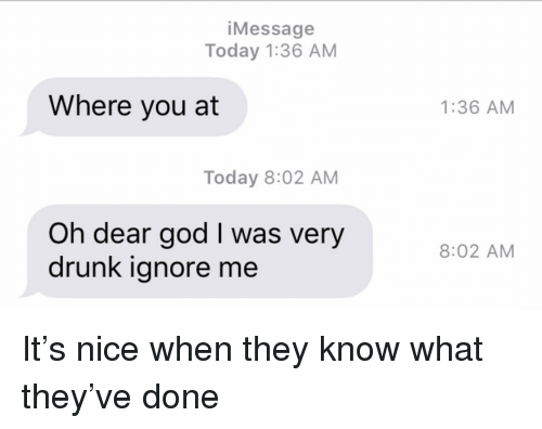 Drunk, God, and Relationships: iMessage  Today 1:36 AM  Where you at  1:36 AM  Today 8:02 AM  Oh dear god I was very  drunk ignore me  8:02 AM It's nice when they know what they've done