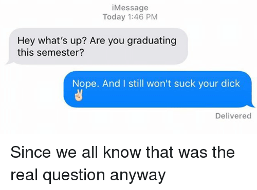 Relationships, Texting, and Dick: iMessage  Today 1:46 PM  Hey what's up? Are you graduating  this semester?  Nope. And I still won't suck your dick  Delivered Since we all know that was the real question anyway