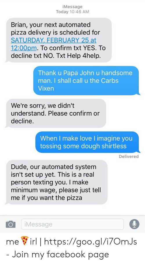 papa john: iMessage  Today 10:46 AM  Brian, your next automated  pizza delivery is scheduled for  SATURDAY,_FEBRUARY 25 at  12:00pm. To confirm txt YES. To  decline txt NO. Txt Help 4help.  Thank u Papa John u handsome  man. I shall call u the Carbs  Vixen  We're sorry, we didn't  understand. Please confirm or  decline.  When I make love I imagine you  tossing some dough shirtless  Delivered  Dude, our automated system  isn't set up yet. This is a real  person texting you. I make  minimum wage, please just tell  me if you want the pizza  iMessage me🍕irl | https://goo.gl/i7OmJs - Join my facebook page