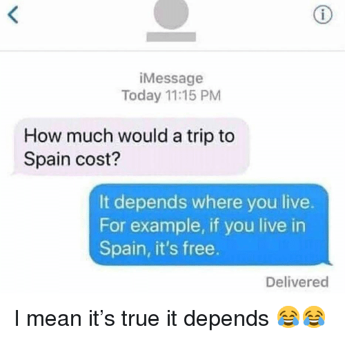 Funny, True, and Free: iMessage  Today 11:15 PM  How much would a trip to  Spain cost?  It depends where you live.  For example, if you live in  Spain, it's free.  Delivered I mean it's true it depends 😂😂