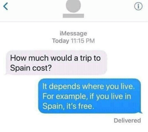Memes, Free, and Live: iMessage  Today 11:15 PM  How much would a trip to  Spain cost?  It depends where you live.  For example, if you live in  Spain, it's free.  Delivered
