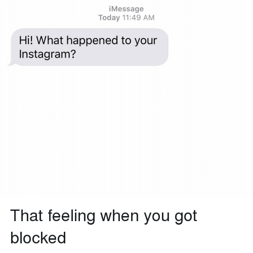 Instagram, Relationships, and Texting: iMessage  Today 11:49 AM  Hi! What happened to your  Instagram? That feeling when you got blocked