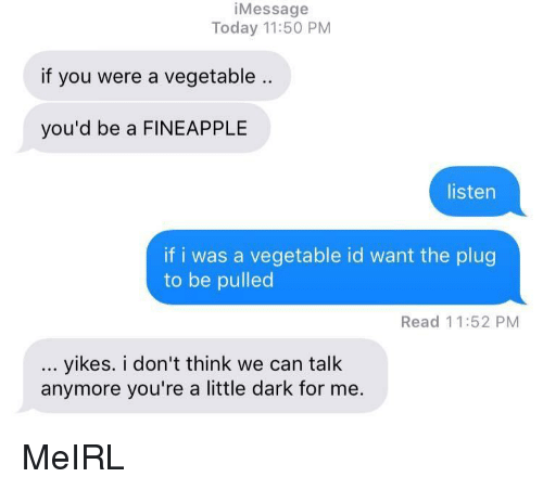 Today, MeIRL, and Dark: iMessage  Today 11:50 PM  if you were a vegetable ..  you'd be a FINEAPPLE  listen  if i was a vegetable id want the plug  to be pulled  Read 11:52 PM  yikes. i don't think we can talk  anymore you're a little dark for me MeIRL