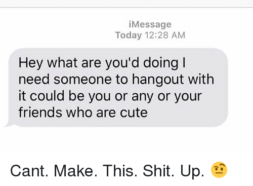 Cute, Friends, and Relationships: iMessage  Today 12:28 AM  Hey what are you'd doing I  need someone to hangout with  it could be you or any or your  friends who are cute Cant. Make. This. Shit. Up. 🤨
