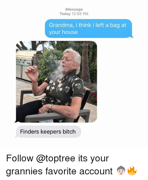 Bitch, Grandma, and Weed: iMessage  Today 12:55 PM  Grandma, i think i left a bag at  your house  drgrayfang  Finders keepers bitch Follow @toptree its your grannies favorite account 👵🏻🔥
