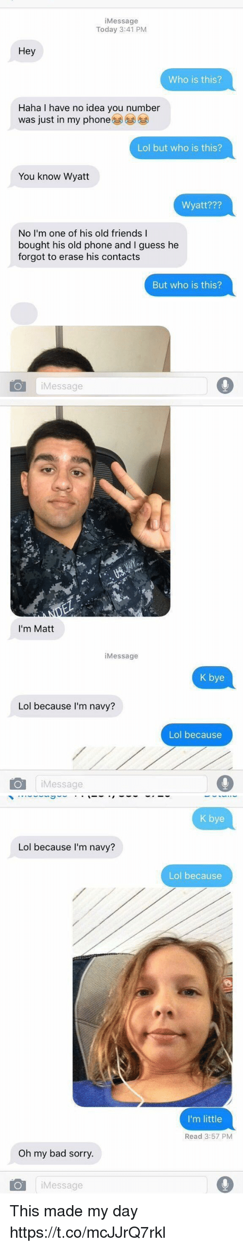 Bad, Friends, and Lol: iMessage  Today 3:41 PM  Hey  Who is this?  Haha I have no idea you number  was just in my phone  Lol but who is this?  You know Wyatt  Wyatt???  No I'm one of his old friends I  bought his old phone and I guess he  forgot to erase his contacts  But who is this?  iMessage   I'm Matt  iMessage  K bye  Lol because I'm navy?  Lol because  iMessage   K bye  Lol because I'm navy?  Lol because  I'm little  Read 3:57 PM  Oh my bad sorry.  iMessage This made my day https://t.co/mcJJrQ7rkl