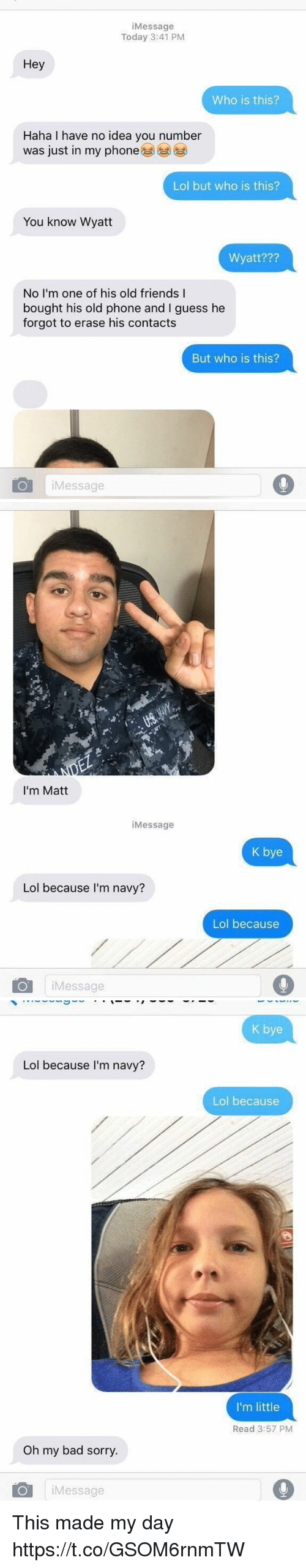 Bad, Friends, and Lol: iMessage  Today 3:41 PM  Hey  Who is this?  Haha I have no idea you number  was just in my phone  Lol but who is this?  You know Wyatt  Wyatt???  No I'm one of his old friends I  bought his old phone and I guess he  forgot to erase his contacts  But who is this?  iMessage   I'm Matt  iMessage  K bye  Lol because I'm navy?  Lol because  iMessage   K bye  Lol because I'm navy?  Lol because  I'm little  Read 3:57 PM  Oh my bad sorry.  iMessage This made my day https://t.co/GSOM6rnmTW