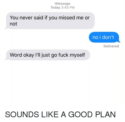 "Relationships, Texting, and Fuck: iMessage  Today 3:45 PM  You never said if you missed me or  not  no i don'""t  Delivered  Word okay I'll just go fuck myself SOUNDS LIKE A GOOD PLAN"