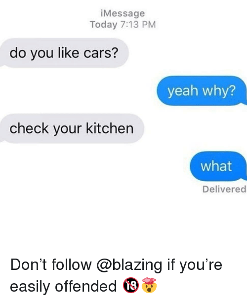 Cars, Memes, and Yeah: iMessage  Today 7:13 PM  do you like cars?  yeah why?  check your kitchen  what  Delivered Don't follow @blazing if you're easily offended 🔞🤯