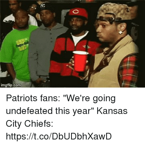"coeds: imgflip.com Patriots fans: ""We're going undefeated this year""   Kansas City Chiefs: https://t.co/DbUDbhXawD"